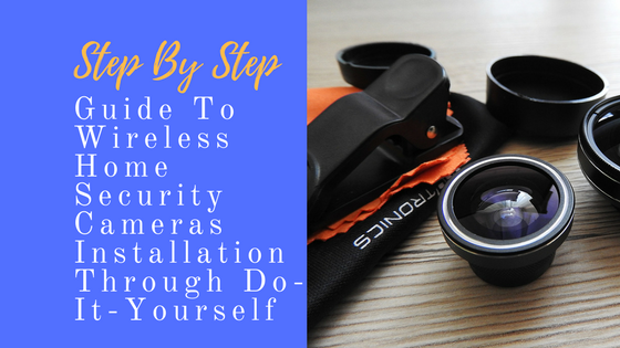 Step-By-Step Guide To Wireless Home Security Cameras Installation Through Do-It-Yourself