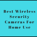 Best Wireless Security Cameras For Home Use